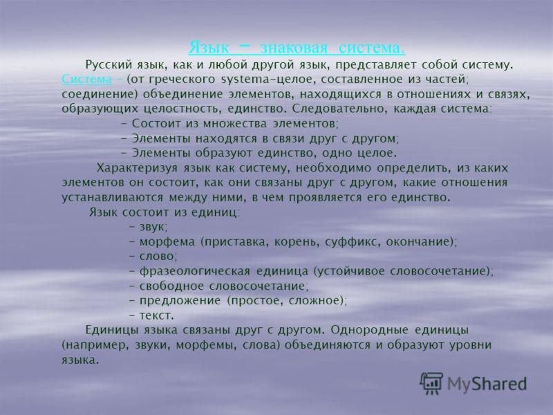Язык – знаковая система. Русский язык, как и любой другой язык, представляет собой систему. Система – (от греческого systema-целое, составленное из частей; соединение) объединение элементов, находящихся в отношениях и связях, образующих целостность,