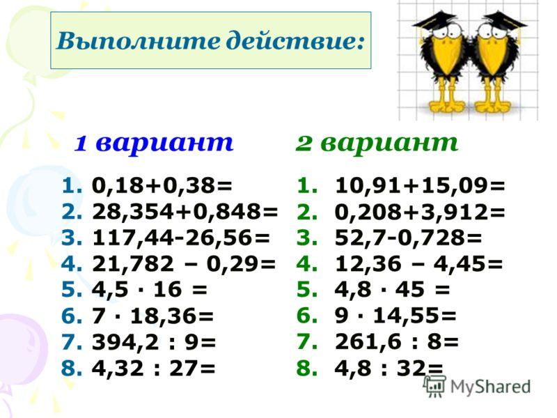 1 вариант2 вариант 1. 0,18+0,38= 2. 28,354+0,848= 3. 117,44-26,56= 4. 21,782 – 0,29= 5. 4,5 16 = 6. 7 18,36= 7. 394,2 : 9= 8. 4,32 : 27= 1. 10,91+15,09= 2. 0,208+3,912= 3. 52,7-0,728= 4. 12,36 – 4,45= 5. 4,8 45 = 6. 9 14,55= 7. 261,6 : 8= 8. 4,8 : 32