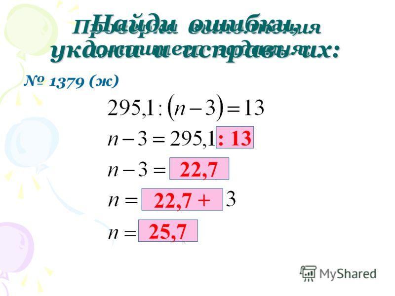 Проверка выполнения домашнего задания: 1379 (ж) Найди ошибки, укажи и исправь их: : 13 22,7 22,7 + 25,7