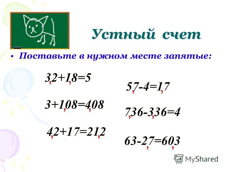 Поставьте в нужном месте запятые: Устный счет 32+18=5, 3+108=408 736-336=4 57-4=17 42+17=212 63-27=603,,,,,,,,,,,
