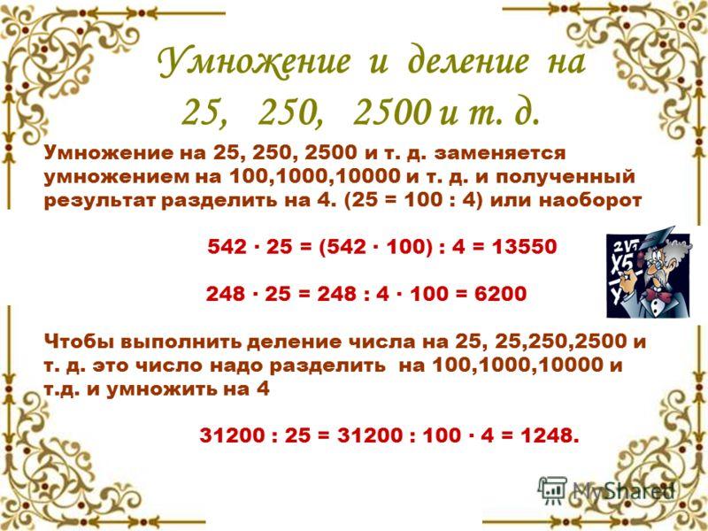 Умножение и деление на 25, 250, 2500 и т. д. Умножение на 25, 250, 2500 и т. д. заменяется умножением на 100,1000,10000 и т. д. и полученный результат разделить на 4. (25 = 100 : 4) или наоборот 542 · 25 = (542 · 100) : 4 = 13550 248 · 25 = 248 : 4 ·