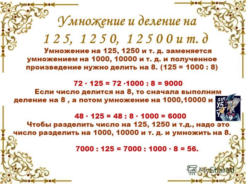Умножение и деление на 1 2 5, 1 2 5 0, 1 2 5 0 0 и т. д Умножение на 125, 1250 и т. д. заменяется умножением на 1000, 10000 и т. д. и полученное произведение нужно делить на 8. (125 = 1000 : 8) 72 · 125 = 72 · 1000 : 8 = 9000 Если число делится на 8,