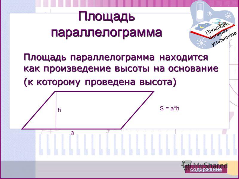 Площадь параллелограмма Площадь параллелограмма находится как произведение высоты на основание (к которому проведена высота) (к которому проведена высота) h a S = a*h Площади Четырех угольников содержание