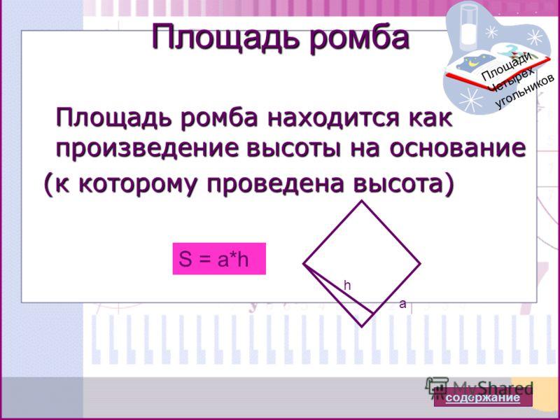 Площадь ромба Площадь ромба находится как произведение высоты на основание (к которому проведена высота) (к которому проведена высота) a h S = a*h содержание Площади Четырех угольников