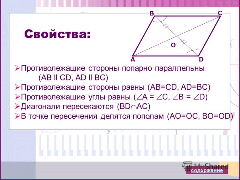 Противолежащие стороны попарно параллельны (АВ ll CD, AD ll BC) Противолежащие стороны равны (AB=CD, AD=BC) Противолежащие углы равны ( A = C, B = D) Диагонали пересекаются (BD AC) В точке пересечения делятся пополам (AO=OC, BO=OD) A B C D O Свойства