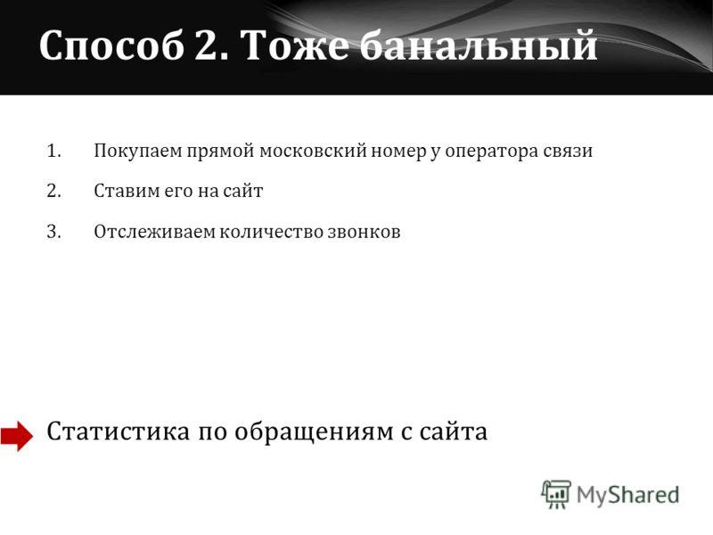 Способ 2. Тоже банальный 1. Покупаем прямой московский номер у оператора связи 2. Ставим его на сайт 3. Отслеживаем количество звонков Статистика по обращениям с сайта