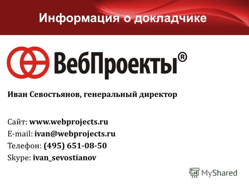 Информация о докладчике Сайт: www.webprojects.ru E-mail: ivan@webprojects.ru Телефон: (495) 651-08-50 Skype: ivan_sevostianov Иван Севостьянов, генеральный директор