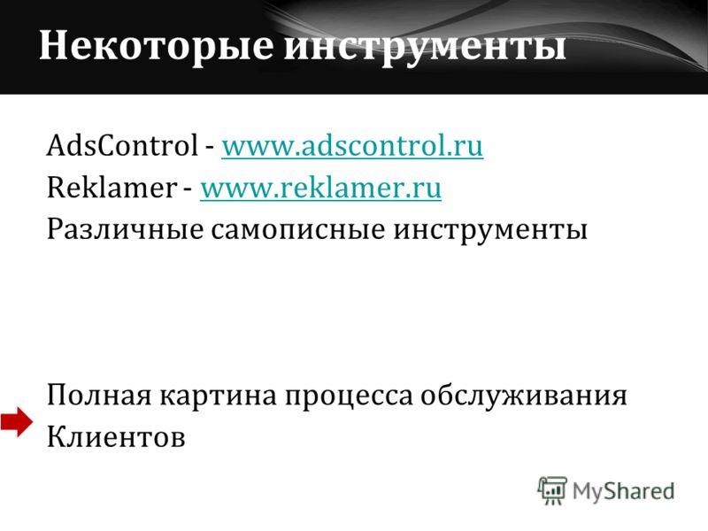 Некоторые инструменты AdsControl - www.adscontrol.ruwww.adscontrol.ru Reklamer - www.reklamer.ruwww.reklamer.ru Различные самописные инструменты Полная картина процесса обслуживания Клиентов