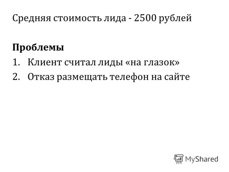 Средняя стоимость лида - 2500 рублей Проблемы 1.Клиент считал лиды «на глазок» 2.Отказ размещать телефон на сайте