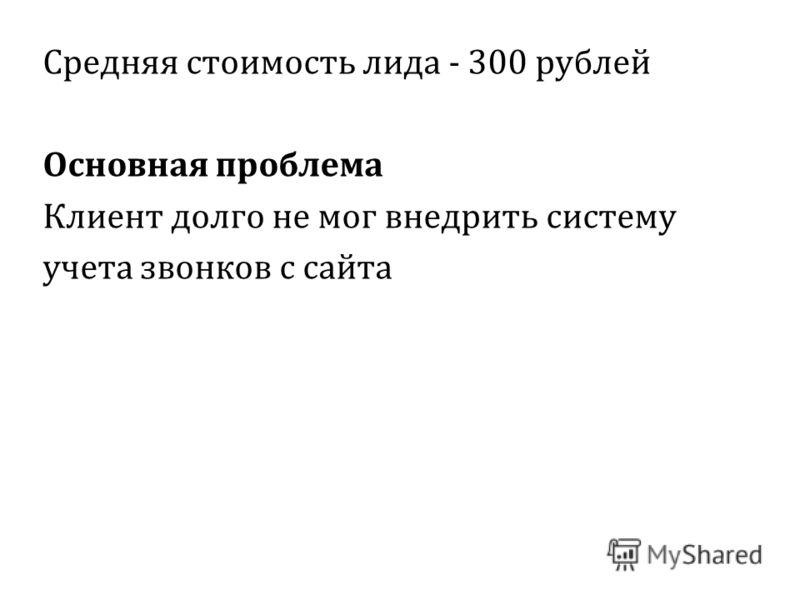 Средняя стоимость лида - 300 рублей Основная проблема Клиент долго не мог внедрить систему учета звонков с сайта