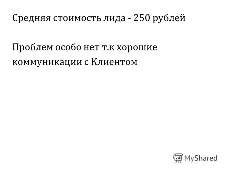 Средняя стоимость лида - 250 рублей Проблем особо нет т.к хорошие коммуникации с Клиентом