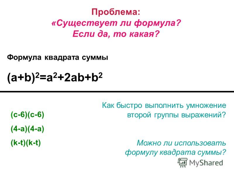 Проблема: «Существует ли формула? Если да, то какая? Формула квадрата суммы (a+b) 2 =a 2 +2ab+b 2 Как быстро выполнить умножение второй группы выражений? Можно ли использовать формулу квадрата суммы? (с-6)(с-6) (4-a)(4-a) (k-t)(k-t)