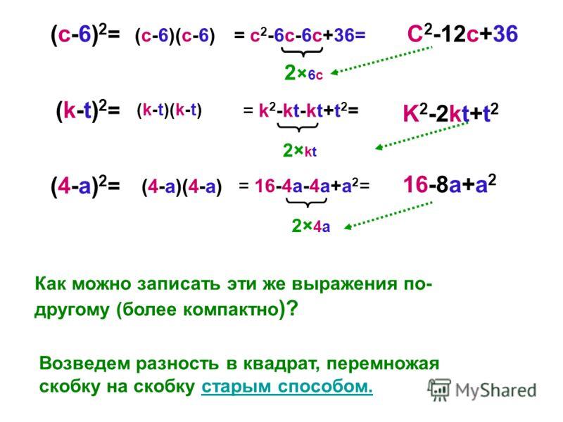 (с-6)2=(с-6)2= (k-t)2=(k-t)2= (4-a)2=(4-a)2= Как можно записать эти же выражения по- другому (более компактно )? Возведем разность в квадрат, перемножая скобку на скобку старым способом.старым способом. = c 2 -6c-6c+36= = k 2 -kt-kt+t 2 = = 16-4a-4a+