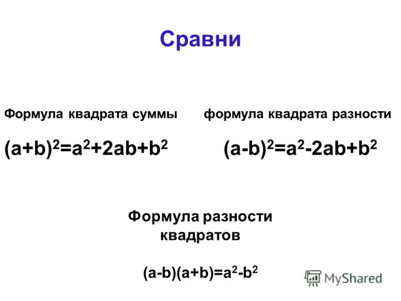 Сравни Формула квадрата суммы формула квадрата разности (a+b) 2 =a 2 +2ab+b 2 (a-b) 2 =a 2 -2ab+b 2 Формула разности квадратов (a-b)(a+b)=a 2 -b 2
