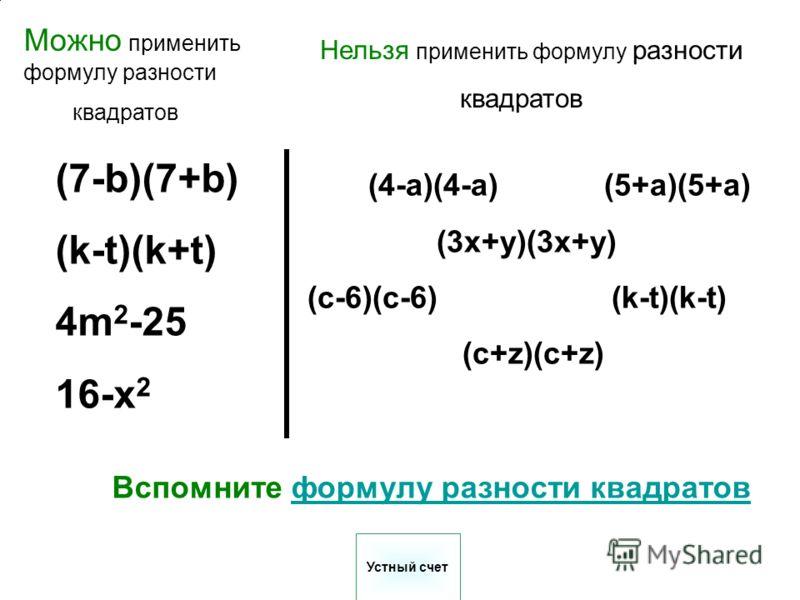 (7-b)(7+b) (k-t)(k+t) 4m 2 -25 16-x 2 (4-a)(4-a) (5+a)(5+a) (3x+y)(3x+y) (c-6)(c-6) (k-t)(k-t) (c+z)(c+z) Вспомните формулу разности квадратовформулу разности квадратов Можно применить формулу разности квадратов Нельзя применить формулу разности квад