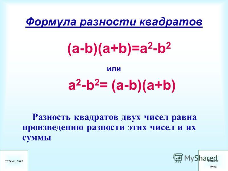 Формула разности квадратов (a-b)(a+b)=a 2 -b 2 или a 2 -b 2 = (a-b)(a+b) Разность квадратов двух чисел равна произведению разности этих чисел и их суммы Устный счет Нова я тема