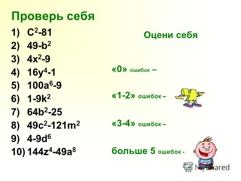 Проверь себя 1)C 2 -81 2)49-b 2 3)4x 2 -9 4)16y 4 -1 5)100a 6 -9 6)1-9k 2 7)64b 2 -25 8)49c 2 -121m 2 9)4-9d 6 10)144z 4 -49a 8 Оцени себя «0» ошибок – «1-2» ошибок – «3-4» ошибок – больше 5 ошибок -