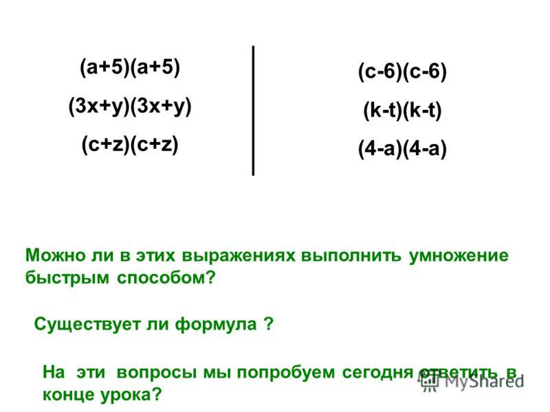 (c-6)(c-6) (k-t)(k-t) (4-a)(4-a) (a+5)(a+5) (3x+y)(3x+y) (c+z)(c+z) Можно ли в этих выражениях выполнить умножение быстрым способом? Существует ли формула ? На эти вопросы мы попробуем сегодня ответить в конце урока?