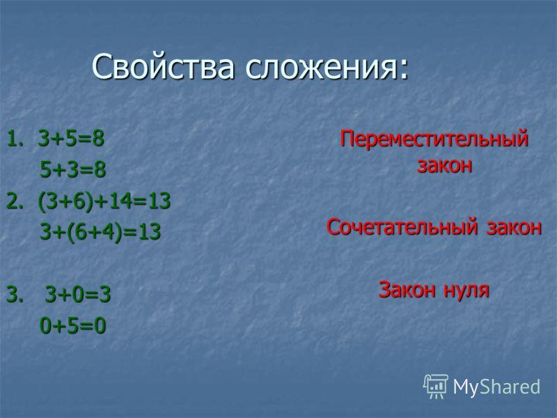 Свойства сложения: 1. 3+5=8 5+3=8 5+3=8 2. (3+6)+14=13 3+(6+4)=13 3+(6+4)=13 3. 3+0=3 0+5=0 0+5=0 Переместительный закон Сочетательный закон Закон нуля