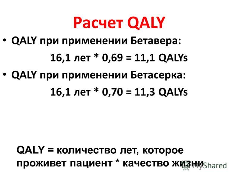Расчет QALY QALY при применении Бетавера: 16,1 лет * 0,69 = 11,1 QALYs QALY при применении Бетасерка: 16,1 лет * 0,70 = 11,3 QALYs QALY = количество лет, которое проживет пациент * качество жизни