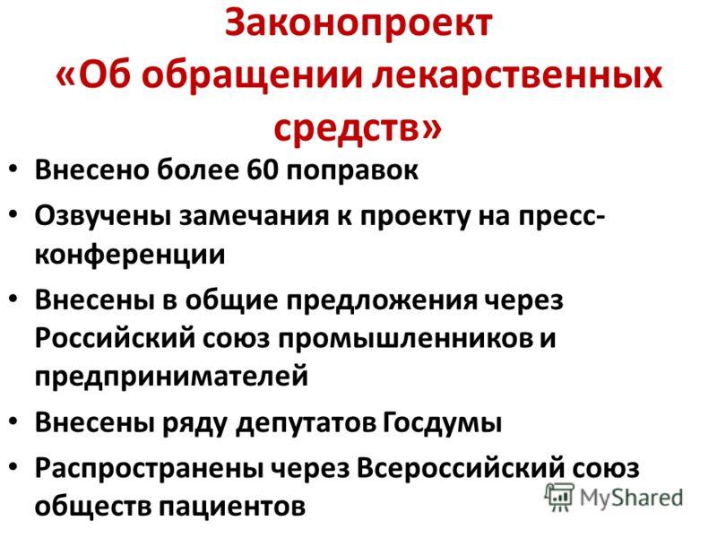 Законопроект «Об обращении лекарственных средств» Внесено более 60 поправок Озвучены замечания к проекту на пресс- конференции Внесены в общие предложения через Российский союз промышленников и предпринимателей Внесены ряду депутатов Госдумы Распрост