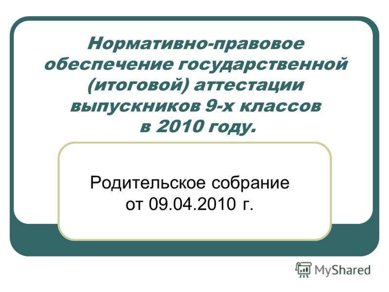 Нормативно-правовое обеспечение государственной (итоговой) аттестации выпускников 9-х классов в 2010 году. Родительское собрание от 09.04.2010 г.