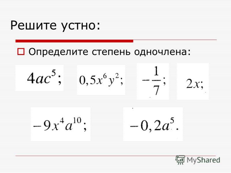 Решите устно: Определите степень одночлена: