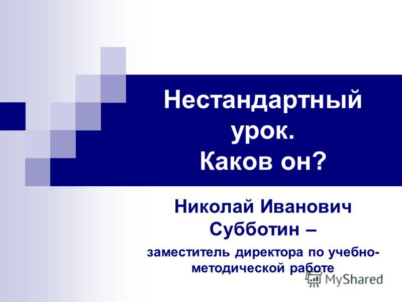 Нестандартный урок. Каков он? Николай Иванович Субботин – заместитель директора по учебно- методической работе