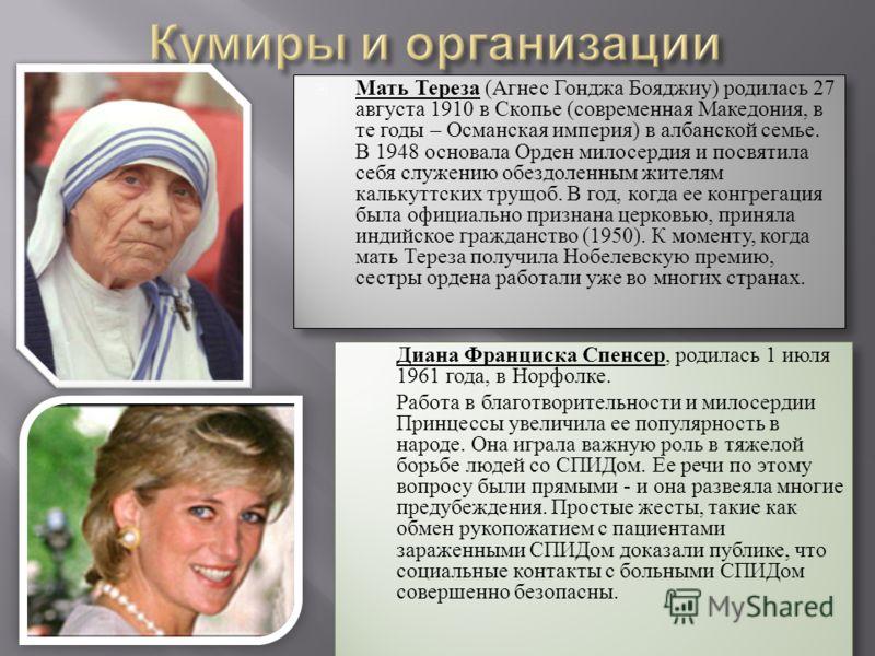 Мать Тереза (Агнес Гонджа Бояджиу) родилась 27 августа 1910 в Скопье (современная Македония, в те годы – Османская империя) в албанской семье. В 1948 основала Орден милосердия и посвятила себя служению обездоленным жителям калькуттских трущоб. В год,