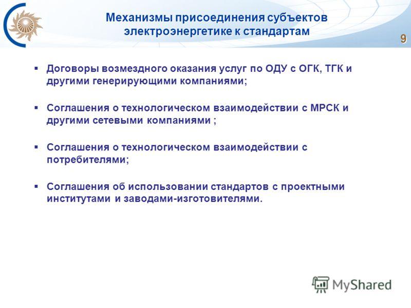 Механизмы присоединения субъектов электроэнергетике к стандартам 9 Договоры возмездного оказания услуг по ОДУ с ОГК, ТГК и другими генерирующими компаниями; Соглашения о технологическом взаимодействии с МРСК и другими сетевыми компаниями ; Соглашения