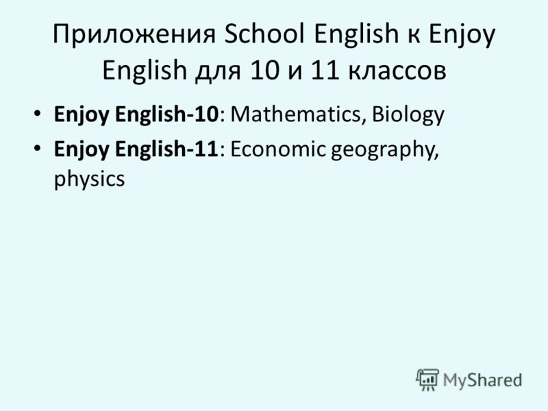 Приложения School English к Enjoy English для 10 и 11 классов Enjoy English-10: Mathematics, Biology Enjoy English-11: Economic geography, physics