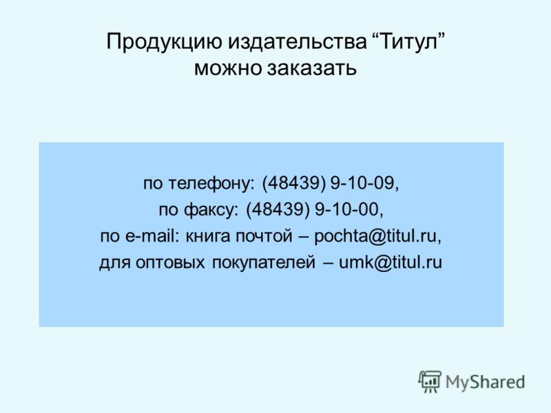 Продукцию издательства Титул можно заказать по телефону: (48439) 9-10-09, по факсу: (48439) 9-10-00, по e-mail: книга почтой – pochta@titul.ru, для оптовых покупателей – umk@titul.ru