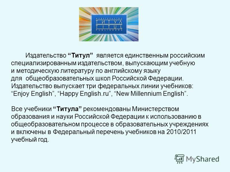 Издательство Титул является единственным российским специализированным издательством, выпускающим учебную и методическую литературу по английскому языку для общеобразовательных школ Российской Федерации. Издательство выпускает три федеральных линии у