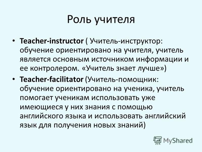 Роль учителя Teacher-instructor ( Учитель-инструктор: обучение ориентировано на учителя, учитель является основным источником информации и ее контролером. «Учитель знает лучше») Teacher-facilitator (Учитель-помощник: обучение ориентировано на ученика