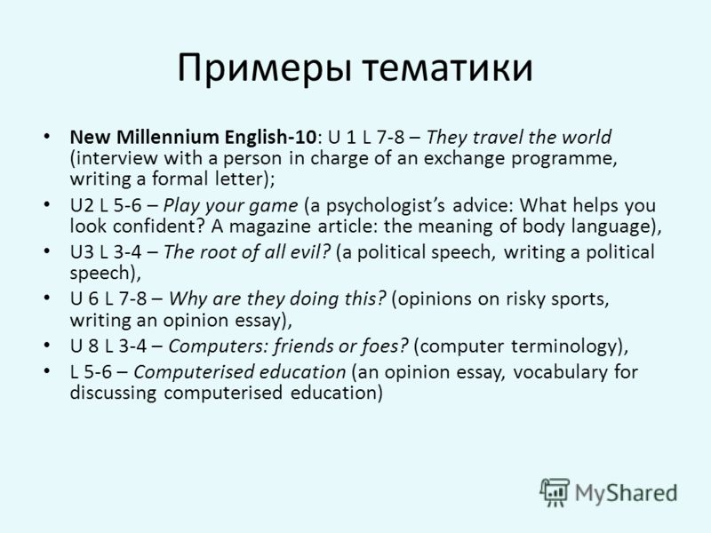 Примеры тематики New Millennium English-10: U 1 L 7-8 – They travel the world (interview with a person in charge of an exchange programme, writing a formal letter); U2 L 5-6 – Play your game (a psychologists advice: What helps you look confident? A m
