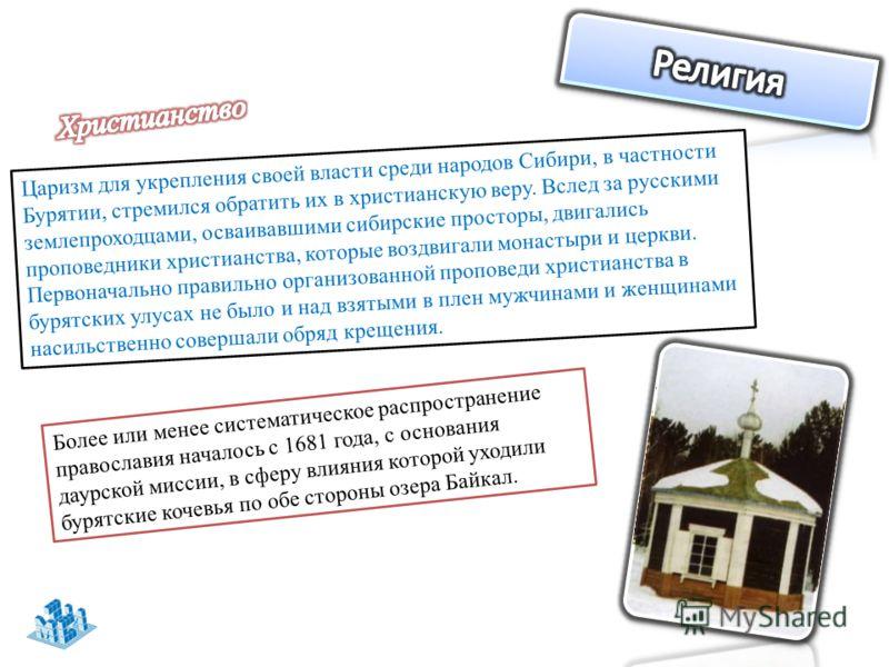Царизм для укрепления своей власти среди народов Сибири, в частности Бурятии, стремился обратить их в христианскую веру. Вслед за русскими землепроходцами, осваивавшими сибирские просторы, двигались проповедники христианства, которые воздвигали монас