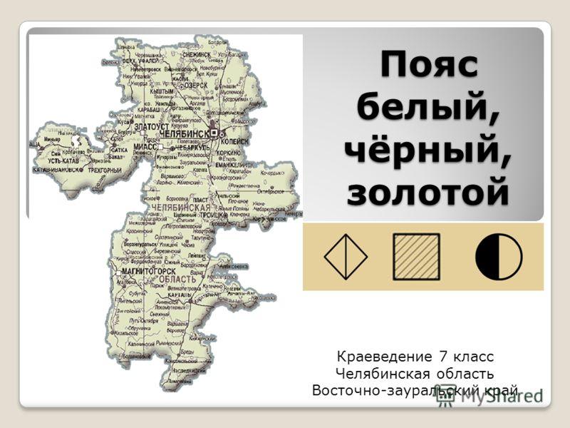Пояс белый, чёрный, золотой Краеведение 7 класс Челябинская область Восточно-зауральский край