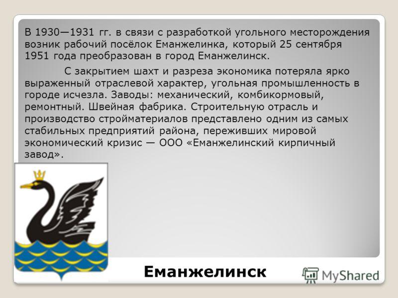 В 19301931 гг. в связи с разработкой угольного месторождения возник рабочий посёлок Еманжелинка, который 25 сентября 1951 года преобразован в город Еманжелинск. С закрытием шахт и разреза экономика потеряла ярко выраженный отраслевой характер, угольн