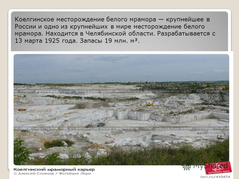 Коелгинское месторождение белого мрамора крупнейшее в России и одно из крупнейших в мире месторождение белого мрамора. Находится в Челябинской области. Разрабатывается с 13 марта 1925 года. Запасы 19 млн. м³.