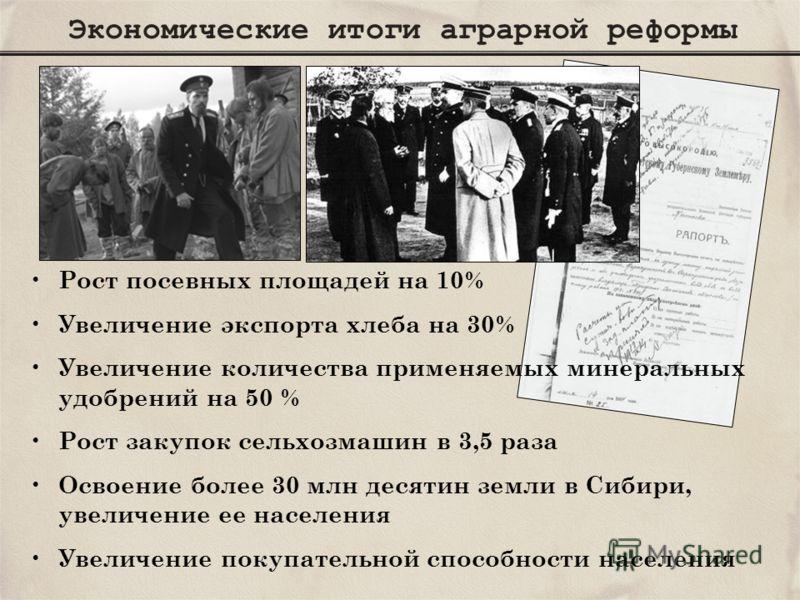Экономические итоги аграрной реформы Рост посевных площадей на 10% Увеличение экспорта хлеба на 30% Увеличение количества применяемых минеральных удобрений на 50 % Рост закупок сельхозмашин в 3,5 раза Освоение более 30 млн десятин земли в Сибири, уве