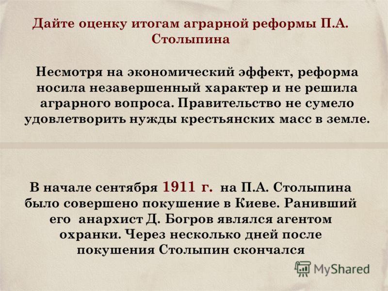 Дайте оценку итогам аграрной реформы П.А. Столыпина Несмотря на экономический эффект, реформа носила незавершенный характер и не решила аграрного вопроса. Правительство не сумело удовлетворить нужды крестьянских масс в земле. В начале сентября 1911 г
