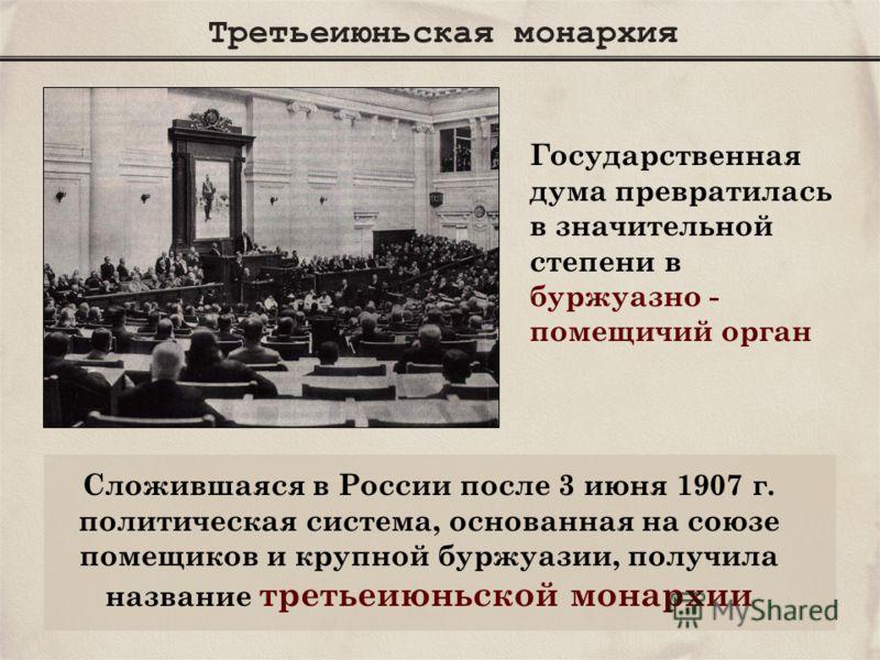 Третьеиюньская монархия Государственная дума превратилась в значительной степени в буржуазно - помещичий орган Сложившаяся в России после 3 июня 1907 г. политическая система, основанная на союзе помещиков и крупной буржуазии, получила название третье