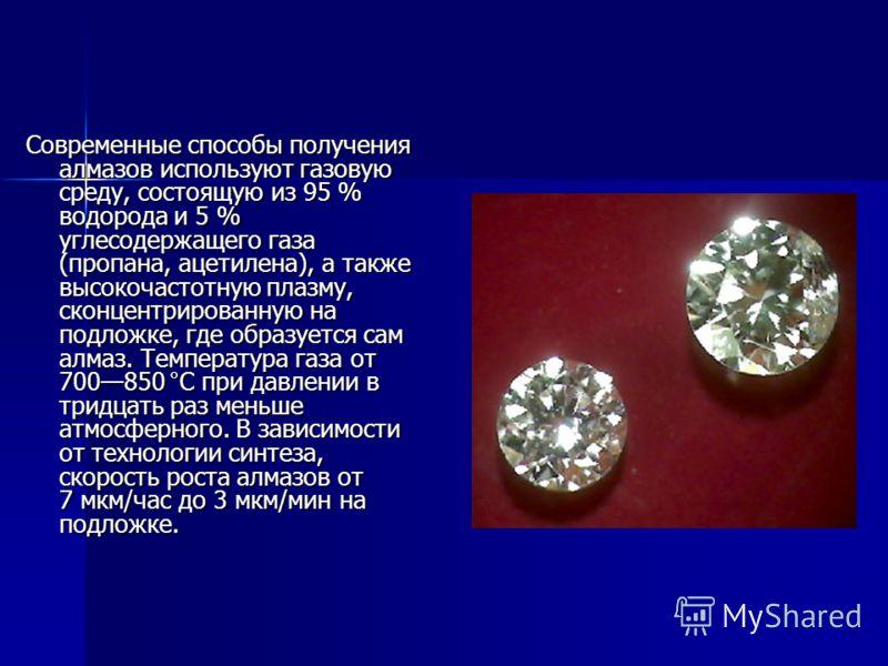 Современные способы получения алмазов используют газовую среду, состоящую из 95 % водорода и 5 % углесодержащего газа (пропана, ацетилена), а также высокочастотную плазму, сконцентрированную на подложке, где образуется сам алмаз. Температура газа от