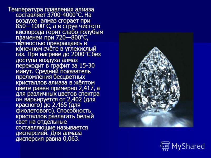 Температура плавления алмаза составляет 3700-4000°C. На воздухе алмаз сгорает при 8501000°С, а в струе чистого кислорода горит слабо-голубым пламенем при 720800°С, полностью превращаясь в конечном счёте в углекислый газ. При нагреве до 2000°С без дос