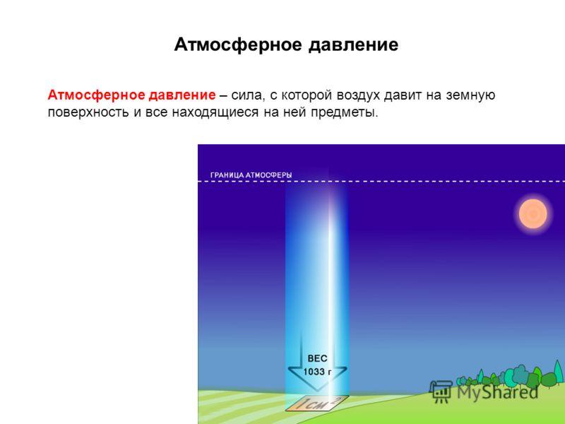 Атмосферное давление Атмосферное давление – сила, с которой воздух давит на земную поверхность и все находящиеся на ней предметы.