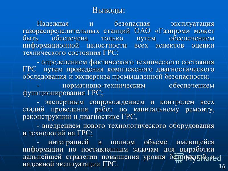 Выводы: Надежная и безопасная эксплуатация газораспределительных станций ОАО «Газпром» может быть обеспечена только путем обеспечением информационной целостности всех аспектов оценки технического состояния ГРС: - определением фактического техническог