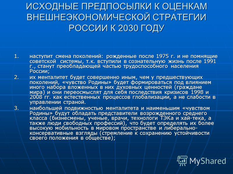ИСХОДНЫЕ ПРЕДПОСЫЛКИ К ОЦЕНКАМ ВНЕШНЕЭКОНОМИЧЕСКОЙ СТРАТЕГИИ РОССИИ К 2030 ГОДУ 1.наступит смена поколений: рожденные после 1975 г. и не помнящие советской системы, т.к. вступили в сознательную жизнь после 1991 г., станут преобладающей частью трудосп