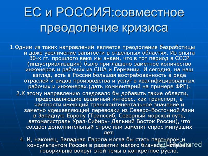 ЕС и РОССИЯ:совместное преодоление кризиса 1.Одним из таких направлений является преодоление безработицы и даже увеличение занятости в отдельных областях. Из опыта 30-х гг. прошлого века мы знаем, что в тот период в СССР (индустриализация) было пригл