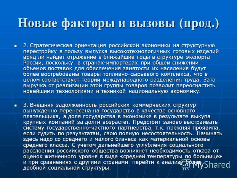 Новые факторы и вызовы (прод.) 2. Стратегическая ориентация российской экономики на структурную перестройку в пользу выпуска высокотехнологичных готовых изделий вряд ли найдет отражение в ближайшие годы в структуре экспорта России, поскольку в страна