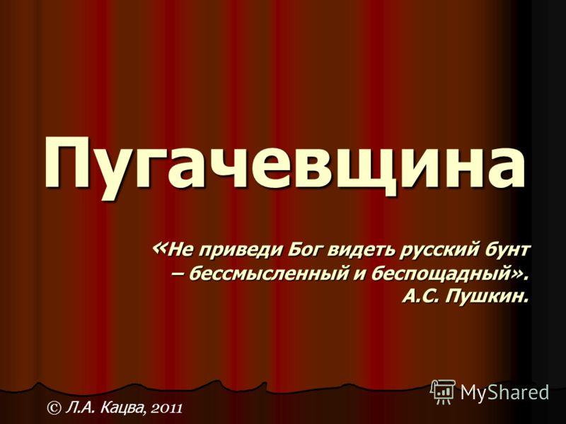 Пугачевщина « Не приведи Бог видеть русский бунт – бессмысленный и беспощадный». А.С. Пушкин. © Л.А. Кацва, 2011